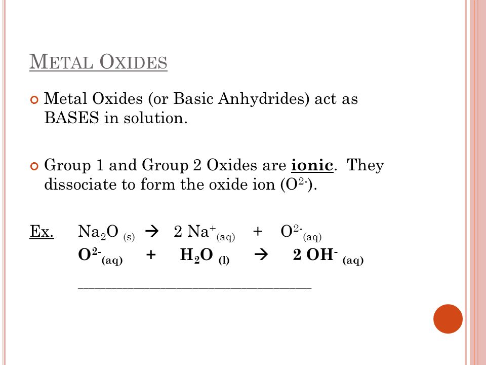 Metal Oxides Metal Oxides (or Basic Anhydrides) act as BASES in solution.