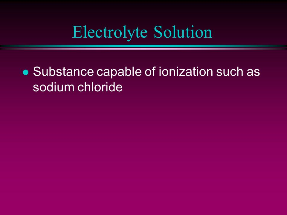 Electrolyte Solution Substance capable of ionization such as sodium chloride