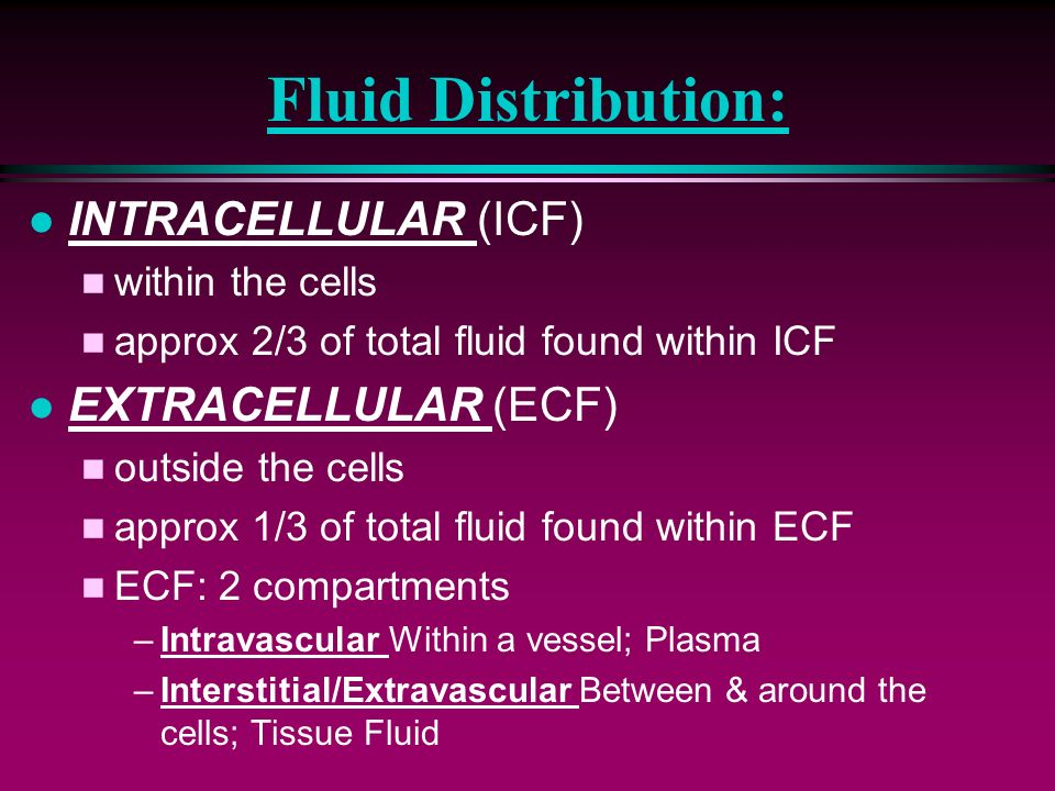 Fluid Distribution: INTRACELLULAR (ICF) EXTRACELLULAR (ECF)