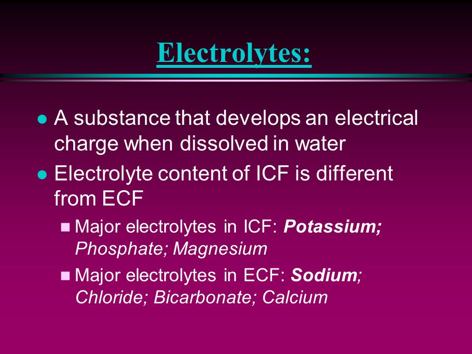Electrolytes: A substance that develops an electrical charge when dissolved in water. Electrolyte content of ICF is different from ECF.
