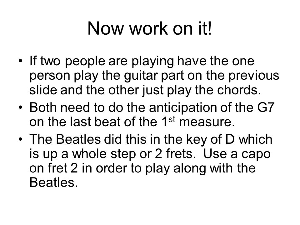 Now work on it! If two people are playing have the one person play the guitar part on the previous slide and the other just play the chords.