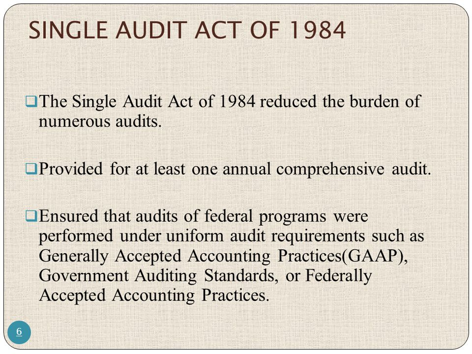 SINGLE AUDIT ACT OF 1984 The Single Audit Act of 1984 reduced the burden of numerous audits. Provided for at least one annual comprehensive audit.