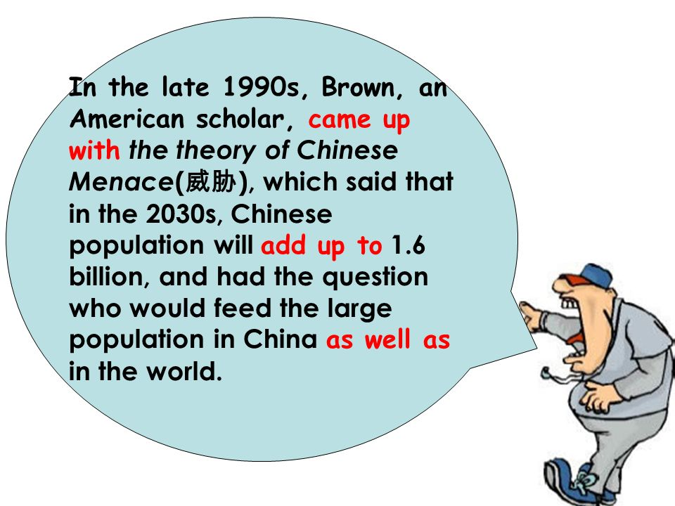 In the late 1990s, Brown, an American scholar, came up with the theory of Chinese Menace(威胁), which said that in the 2030s, Chinese population will add up to 1.6 billion, and had the question who would feed the large population in China as well as in the world.