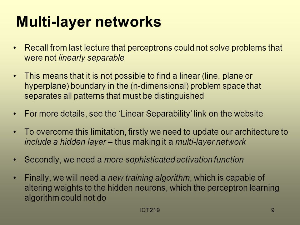 Multi-layer networks Recall from last lecture that perceptrons could not solve problems that were not linearly separable.