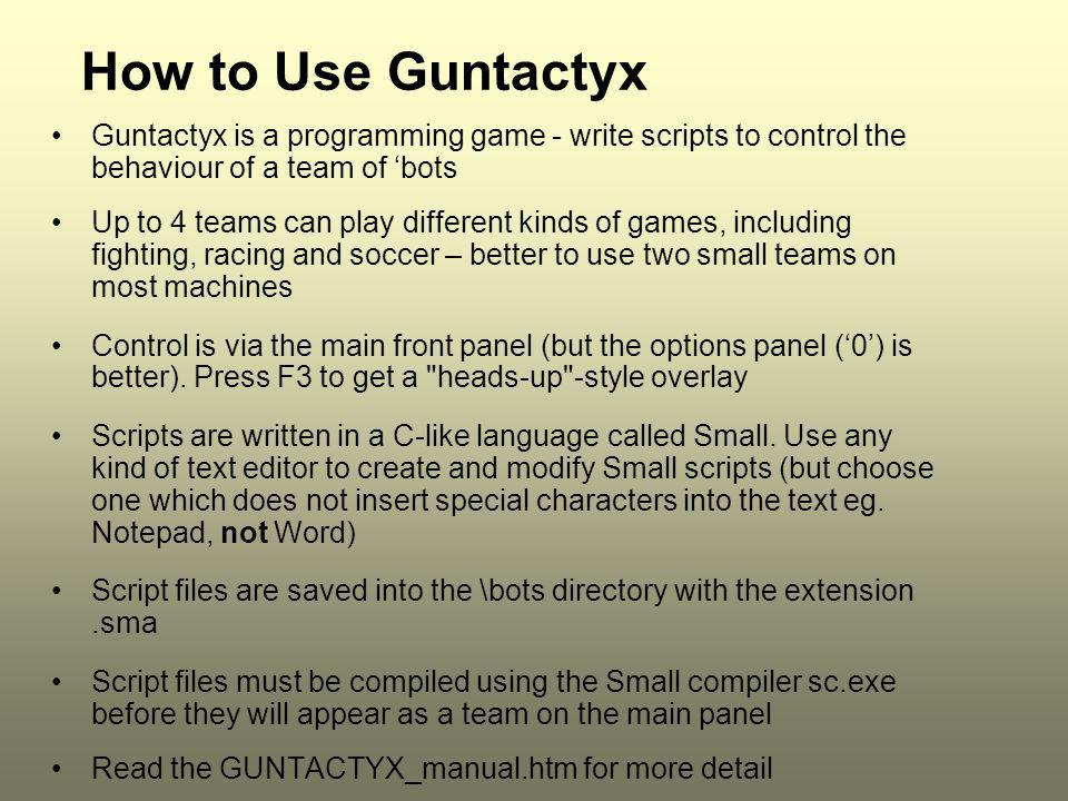 How to Use Guntactyx Guntactyx is a programming game - write scripts to control the behaviour of a team of 'bots.