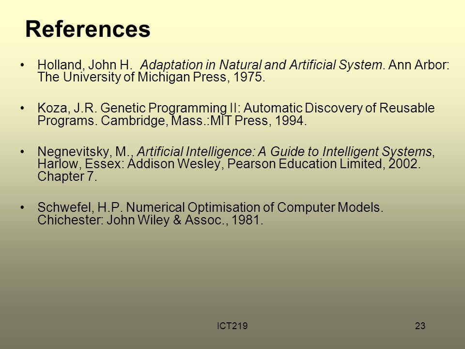 References Holland, John H. Adaptation in Natural and Artificial System. Ann Arbor: The University of Michigan Press, 1975.