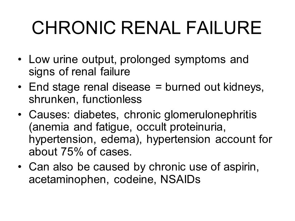 CHRONIC RENAL FAILURE Low urine output, prolonged symptoms and signs of renal failure.