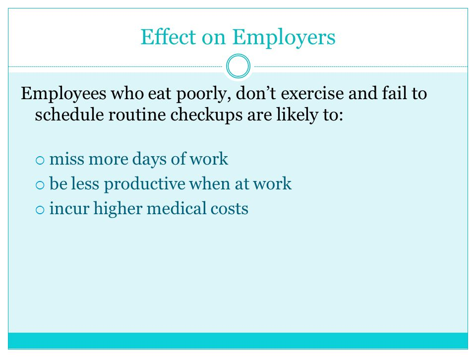 Effect on Employers Employees who eat poorly, don't exercise and fail to schedule routine checkups are likely to: