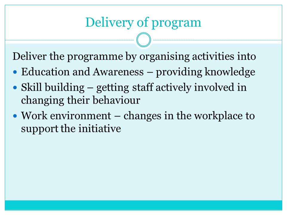 Delivery of program Deliver the programme by organising activities into. Education and Awareness – providing knowledge.