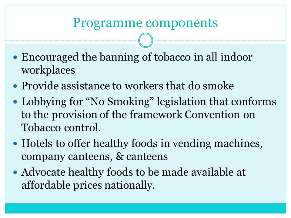 Programme components Encouraged the banning of tobacco in all indoor workplaces. Provide assistance to workers that do smoke.