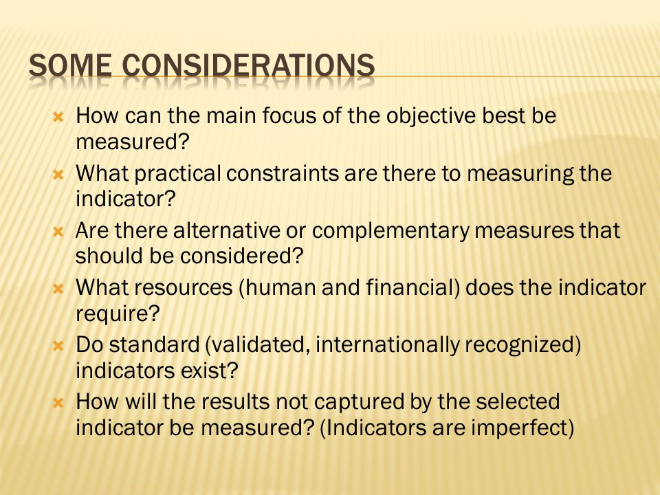 Some considerations How can the main focus of the objective best be measured What practical constraints are there to measuring the indicator