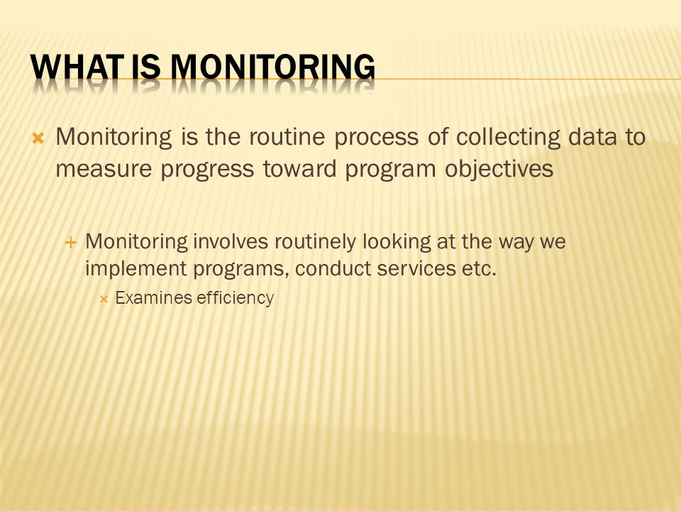 What is Monitoring Monitoring is the routine process of collecting data to measure progress toward program objectives.