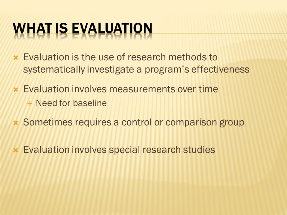 What is Evaluation Evaluation is the use of research methods to systematically investigate a program's effectiveness.