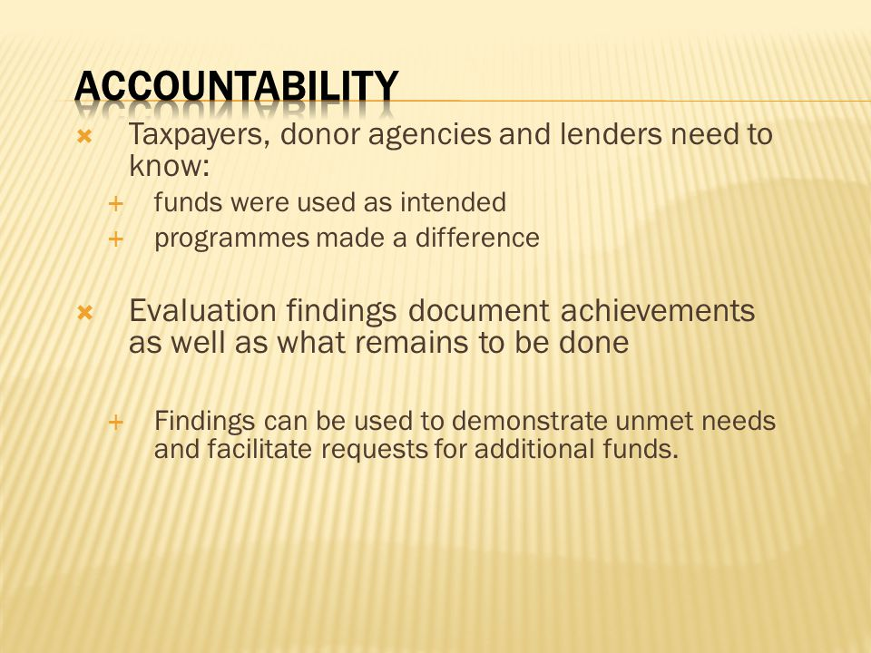 Accountability Taxpayers, donor agencies and lenders need to know: funds were used as intended. programmes made a difference.