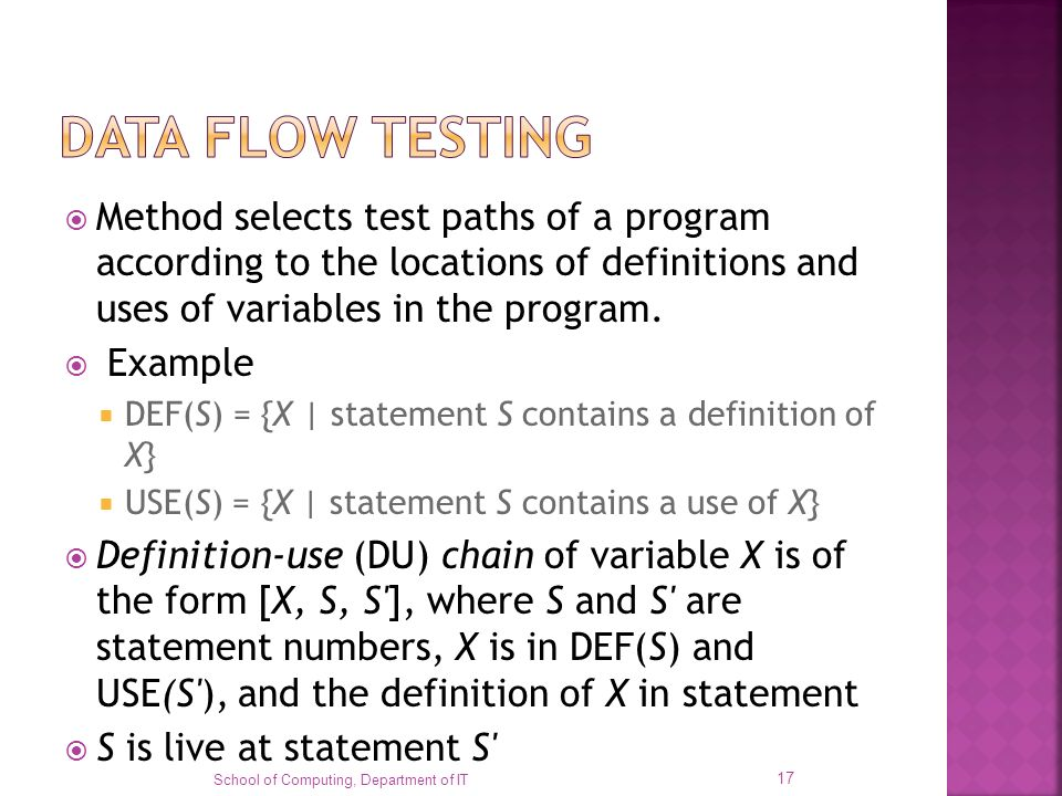 DATA FLOW TESTING Method selects test paths of a program according to the locations of definitions and uses of variables in the program.
