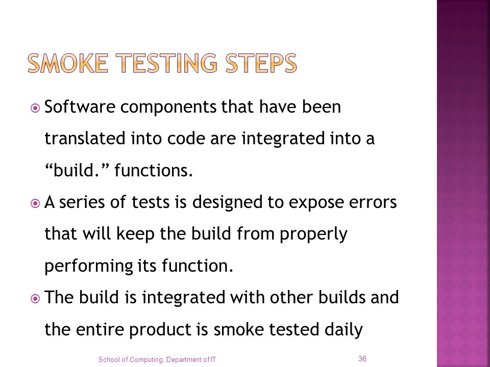 SMOKE TESTING STEPS Software components that have been translated into code are integrated into a build. functions.