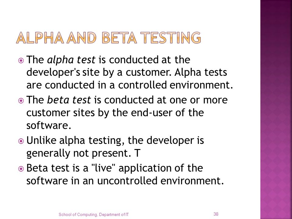 ALPHA AND BETA TESTING The alpha test is conducted at the developer s site by a customer. Alpha tests are conducted in a controlled environment.