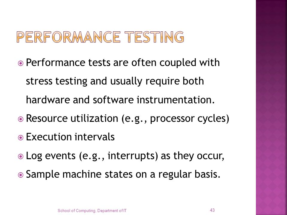 PERFORMANCE TESTING Performance tests are often coupled with stress testing and usually require both hardware and software instrumentation.