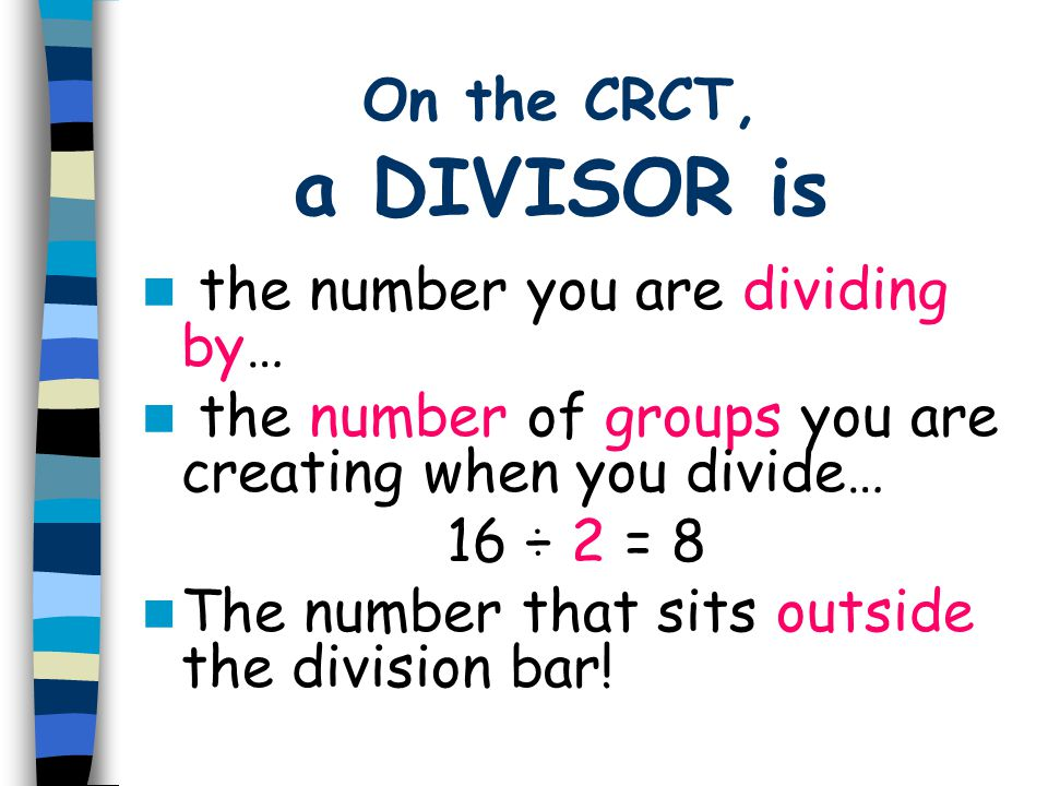 On the CRCT, a DIVISOR is the number you are dividing by… the number of groups you are creating when you divide…