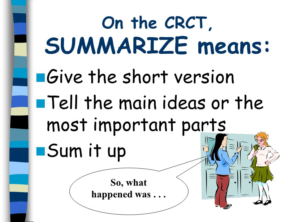On the CRCT, SUMMARIZE means: