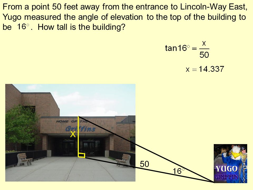 From a point 50 feet away from the entrance to Lincoln-Way East, Yugo measured the angle of elevation to the top of the building to be . How tall is the building