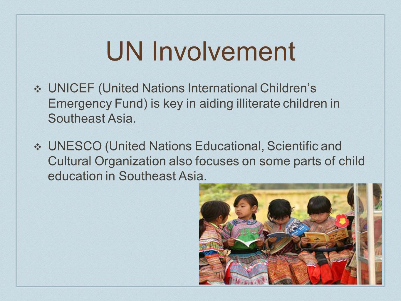 UN Involvement UNICEF (United Nations International Children's Emergency Fund) is key in aiding illiterate children in Southeast Asia.
