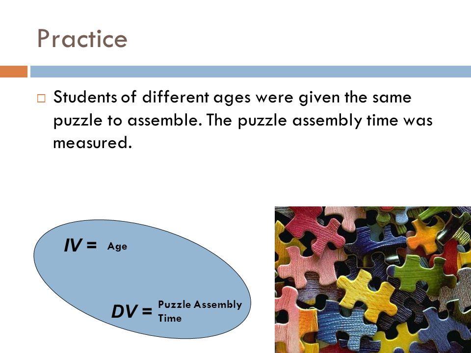 Practice Students of different ages were given the same puzzle to assemble. The puzzle assembly time was measured.