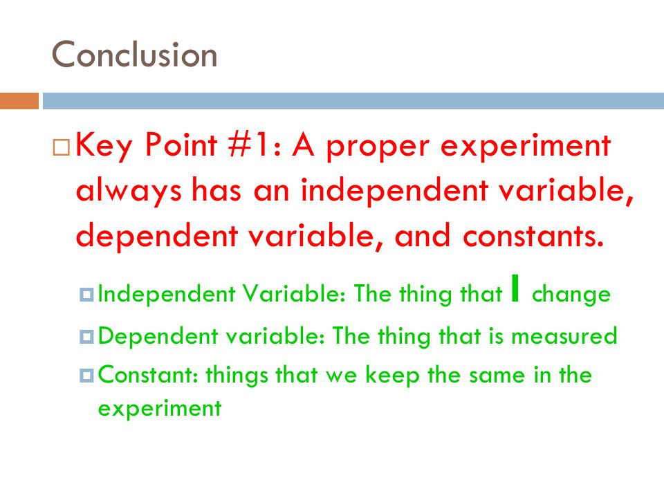 Conclusion Key Point #1: A proper experiment always has an independent variable, dependent variable, and constants.