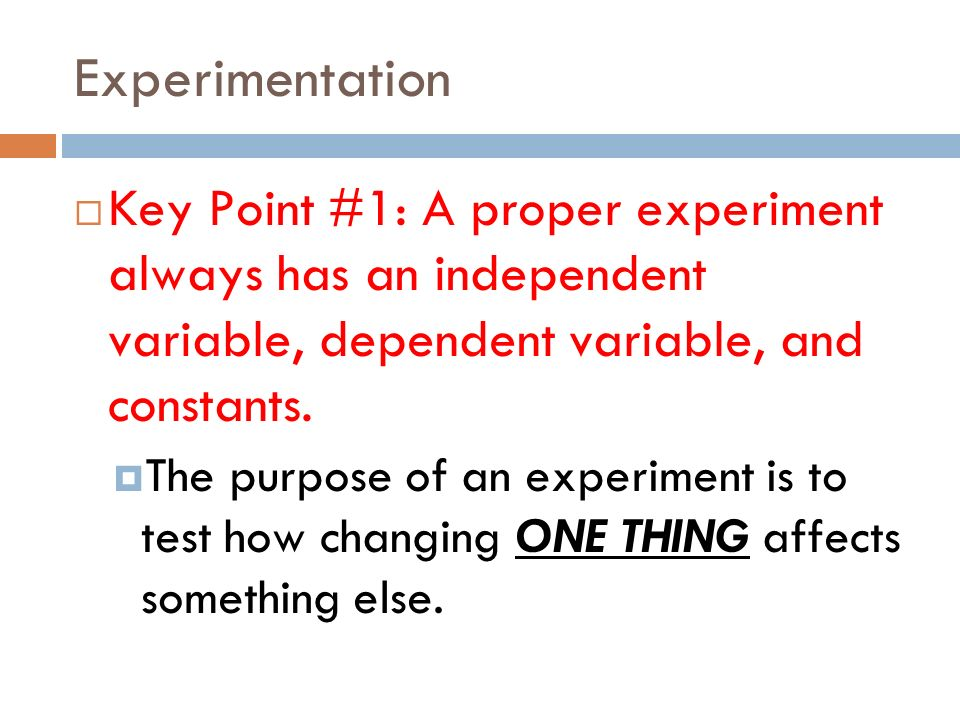 Experimentation Key Point #1: A proper experiment always has an independent variable, dependent variable, and constants.
