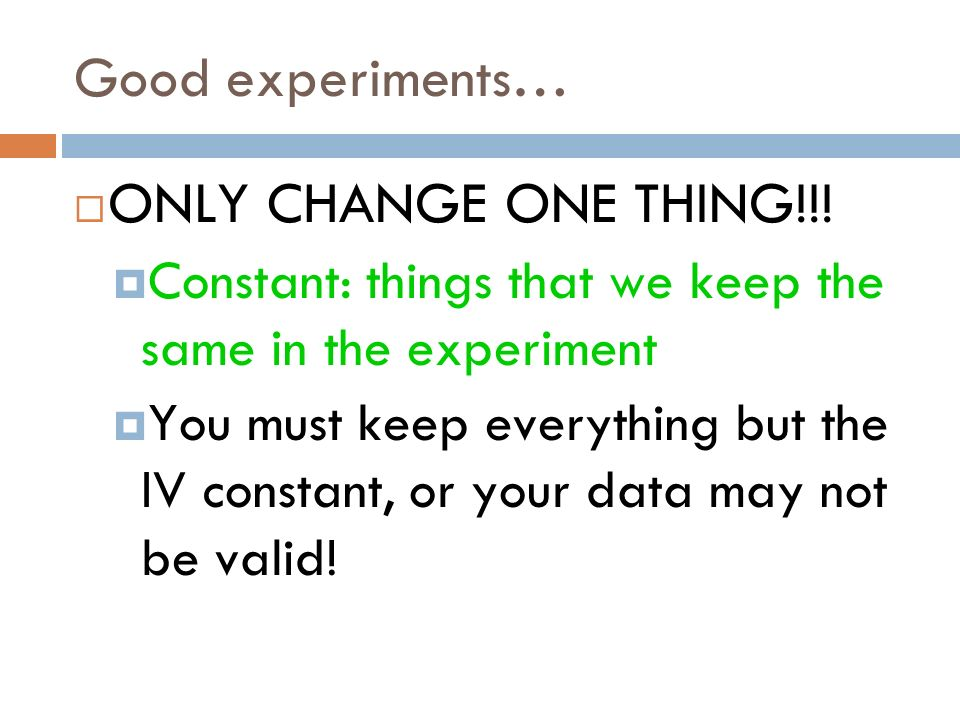 ONLY CHANGE ONE THING!!! Good experiments…
