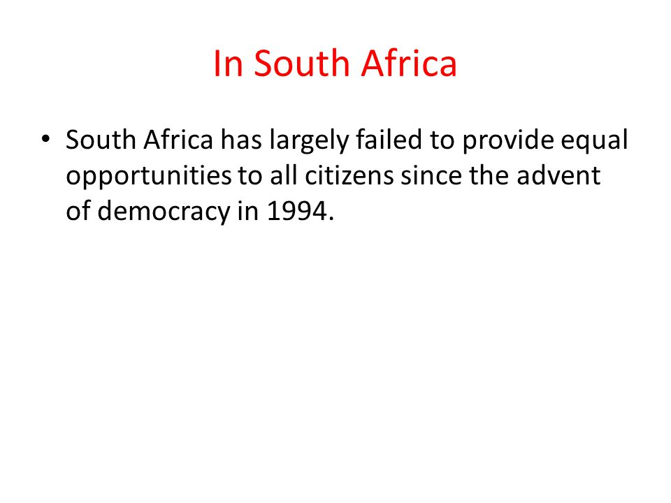 In South Africa South Africa has largely failed to provide equal opportunities to all citizens since the advent of democracy in 1994.