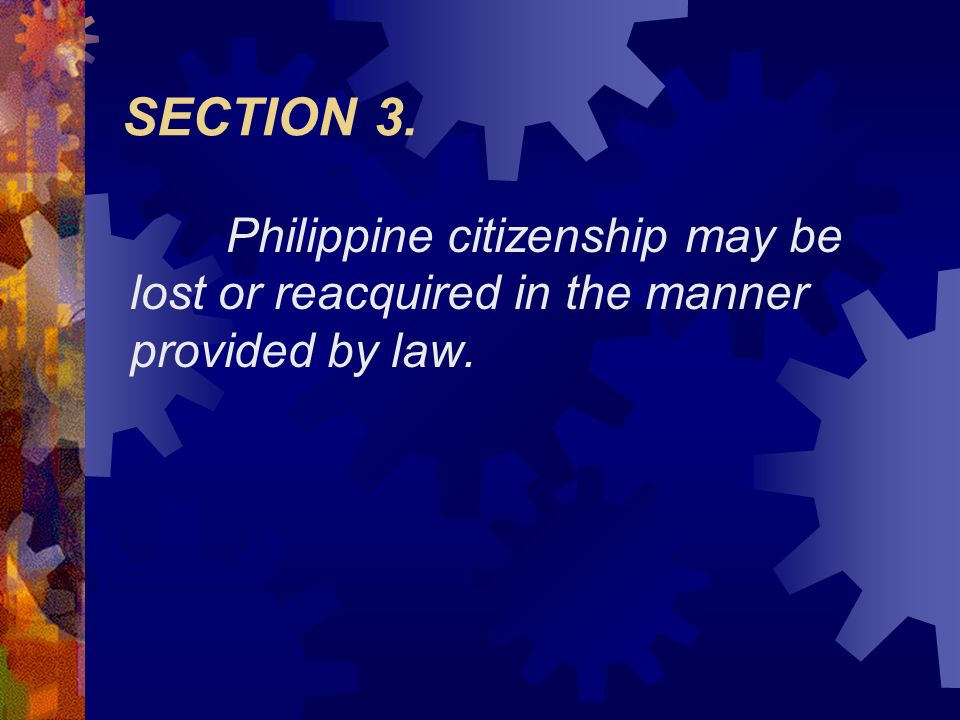 SECTION 3. Philippine citizenship may be lost or reacquired in the manner provided by law.