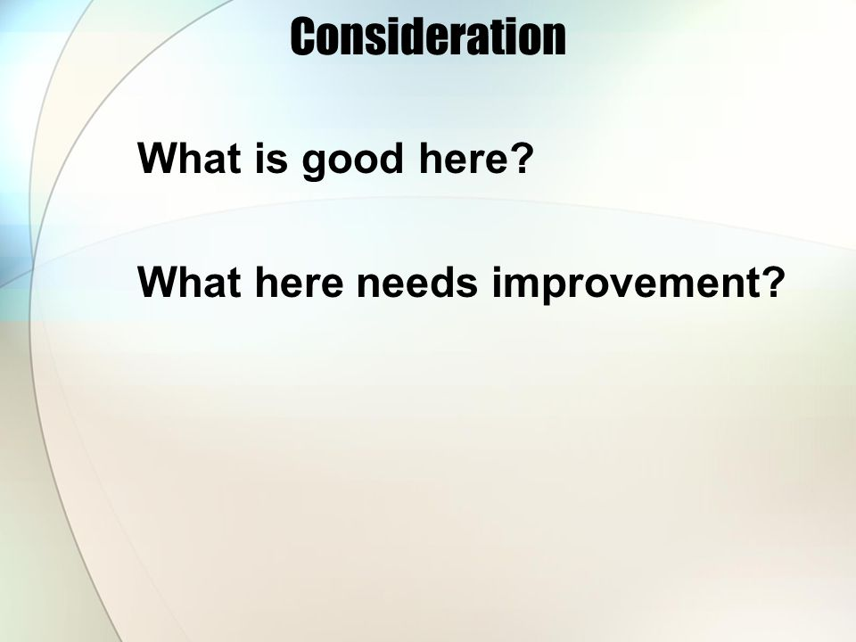 Consideration What is good here What here needs improvement