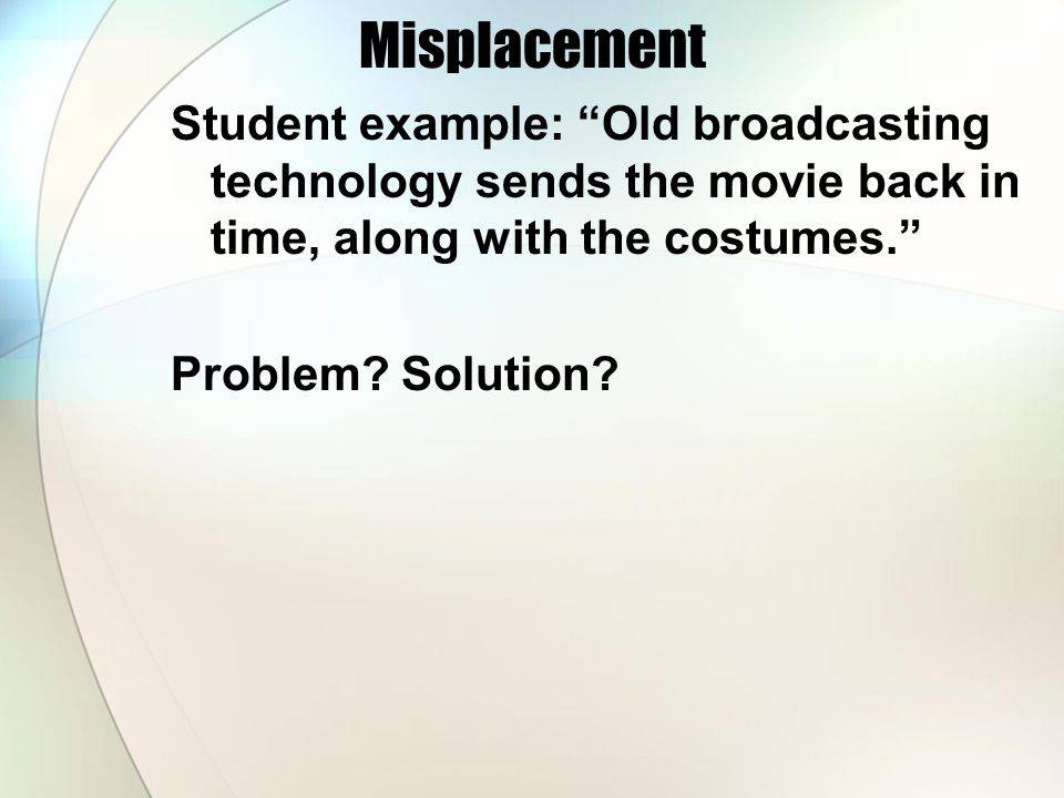 Misplacement Student example: Old broadcasting technology sends the movie back in time, along with the costumes. Problem.