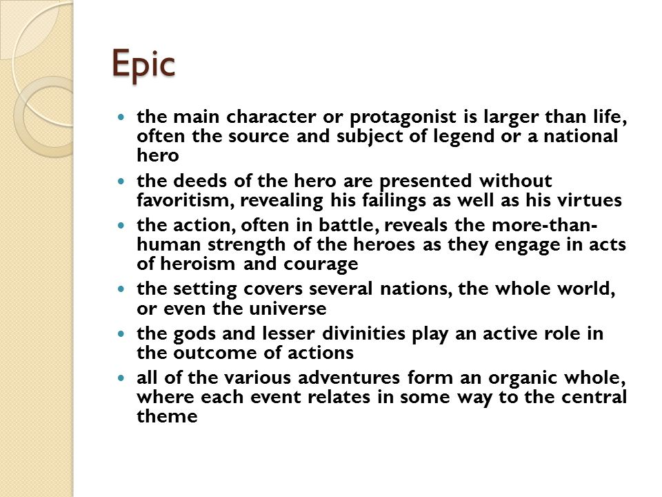 Epic the main character or protagonist is larger than life, often the source and subject of legend or a national hero.