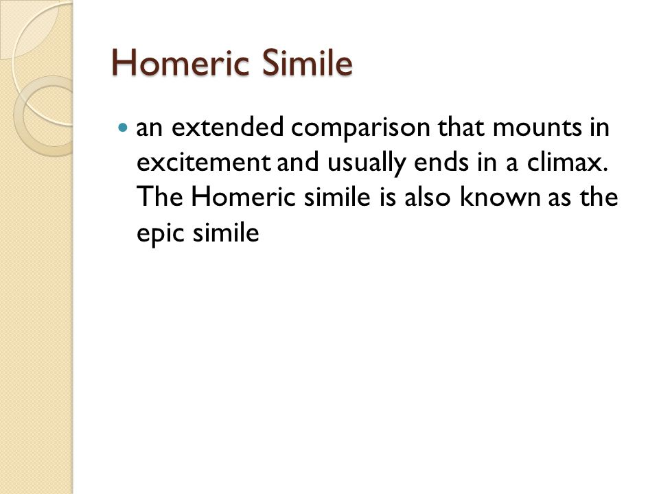 Homeric Simile an extended comparison that mounts in excitement and usually ends in a climax.