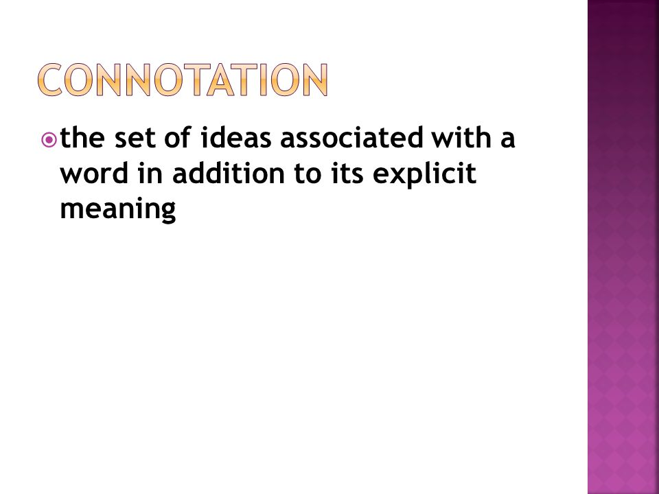 Connotation the set of ideas associated with a word in addition to its explicit meaning