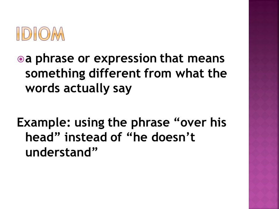 Idiom a phrase or expression that means something different from what the words actually say.