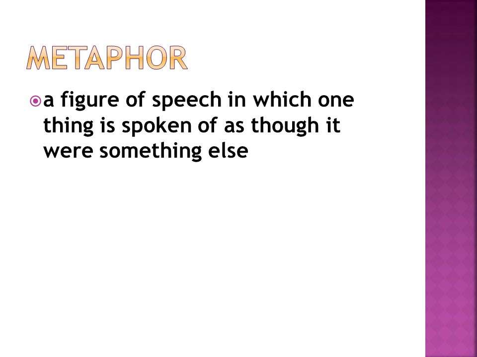 Metaphor a figure of speech in which one thing is spoken of as though it were something else