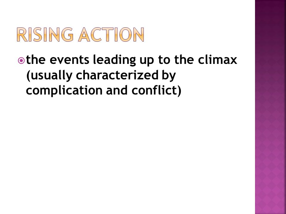 Rising Action the events leading up to the climax (usually characterized by complication and conflict)