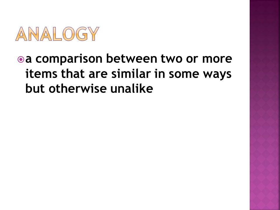 Analogy a comparison between two or more items that are similar in some ways but otherwise unalike.