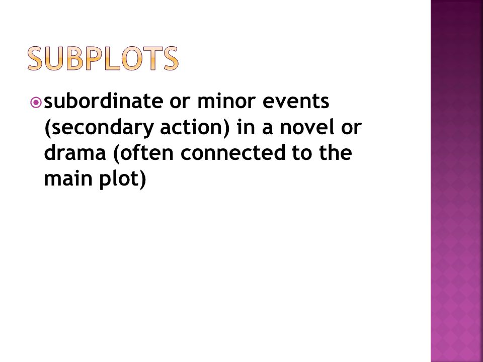 Subplots subordinate or minor events (secondary action) in a novel or drama (often connected to the main plot)