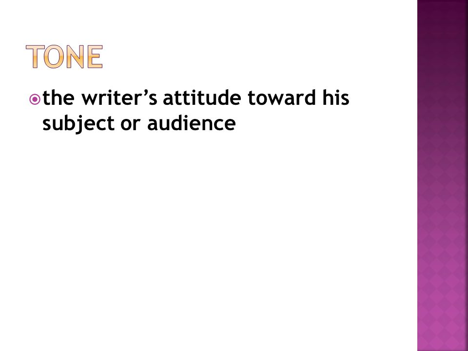 Tone the writer's attitude toward his subject or audience