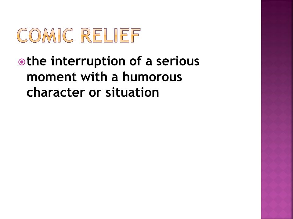 Comic Relief the interruption of a serious moment with a humorous character or situation