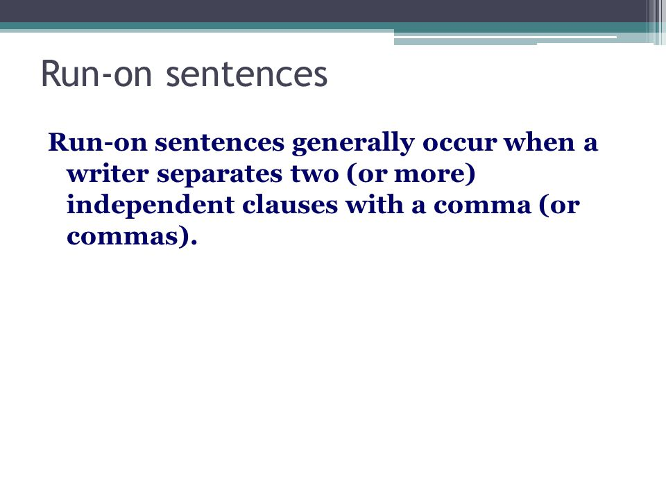 Run-on sentences Run-on sentences generally occur when a writer separates two (or more) independent clauses with a comma (or commas).