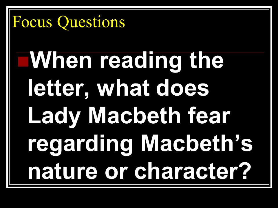 Focus Questions When reading the letter, what does Lady Macbeth fear regarding Macbeth's nature or character