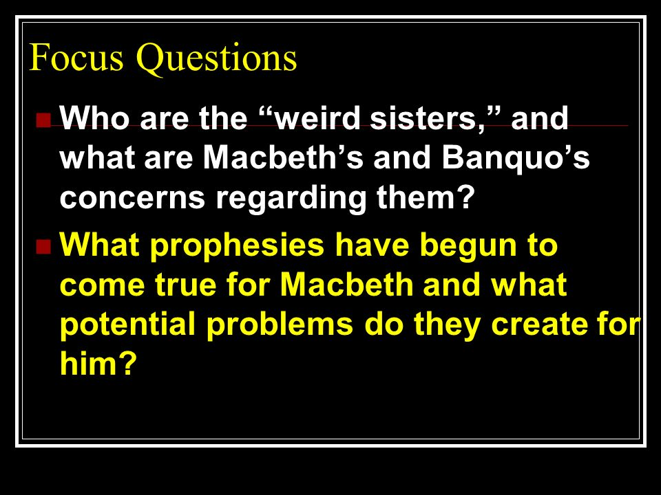 Focus Questions Who are the weird sisters, and what are Macbeth's and Banquo's concerns regarding them
