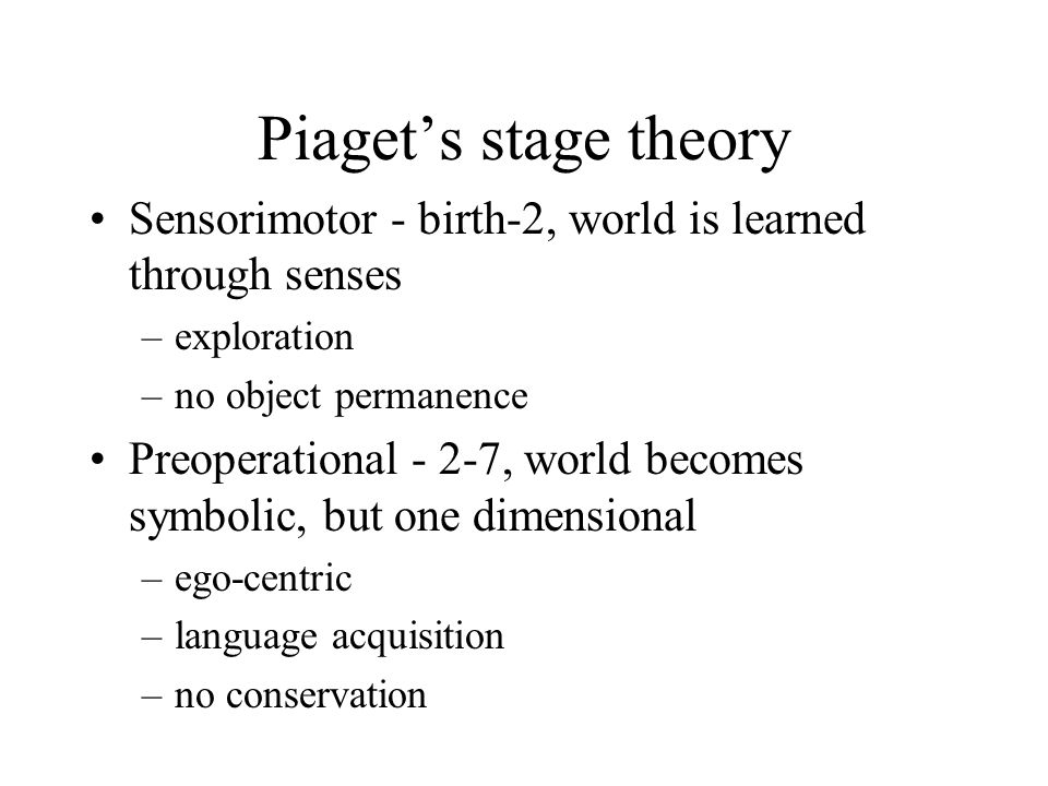 Piaget's stage theory Sensorimotor - birth-2, world is learned through senses. exploration. no object permanence.