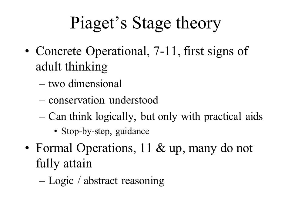 Piaget's Stage theory Concrete Operational, 7-11, first signs of adult thinking. two dimensional. conservation understood.