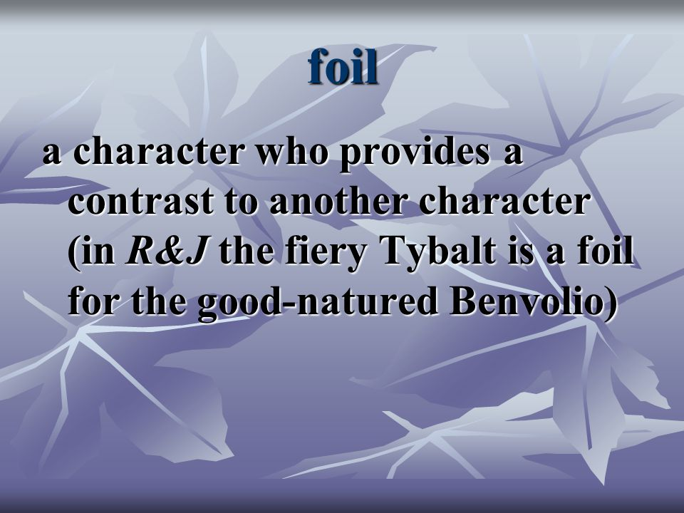 foil a character who provides a contrast to another character (in R&J the fiery Tybalt is a foil for the good-natured Benvolio)